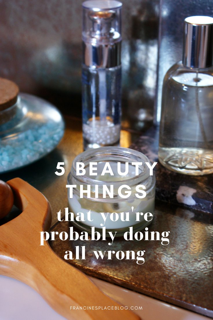 things beauty skincare you doing wrong tips hacks fix francinesplaceblog